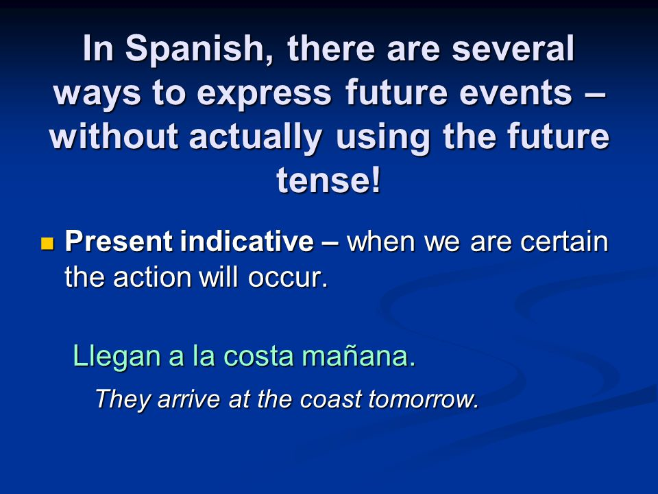 In Spanish, there are several ways to express future events – without actually using the future tense.