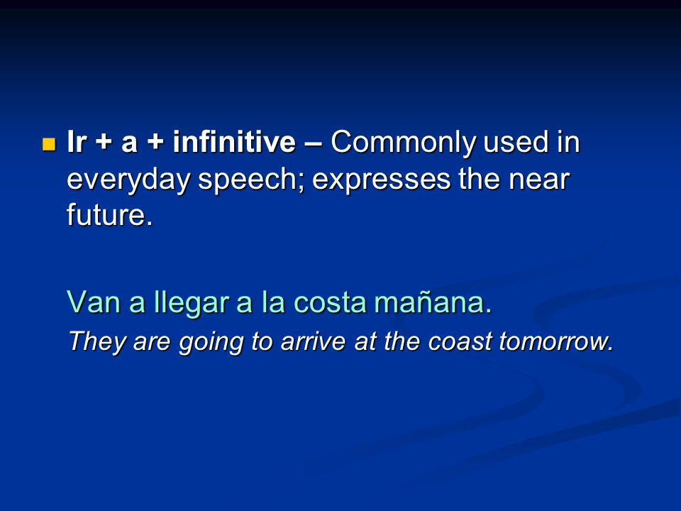 Ir + a + infinitive – Commonly used in everyday speech; expresses the near future.