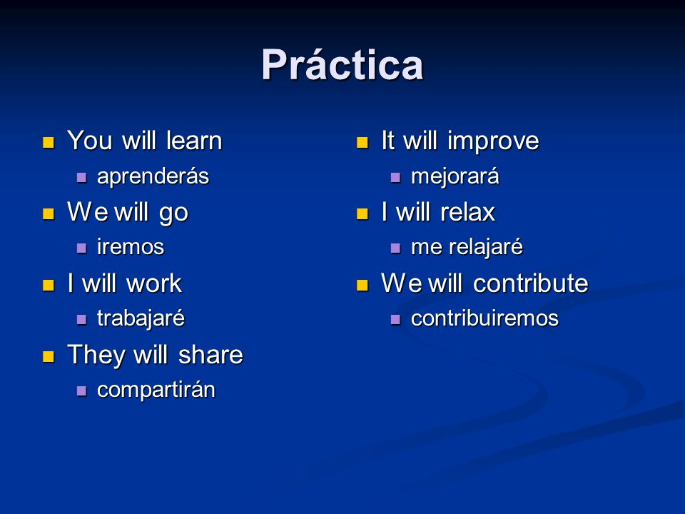 Práctica You will learn You will learn aprenderás aprenderás We will go We will go iremos iremos I will work I will work trabajaré trabajaré They will share They will share compartirán compartirán It will improve mejorará I will relax me relajaré We will contribute contribuiremos