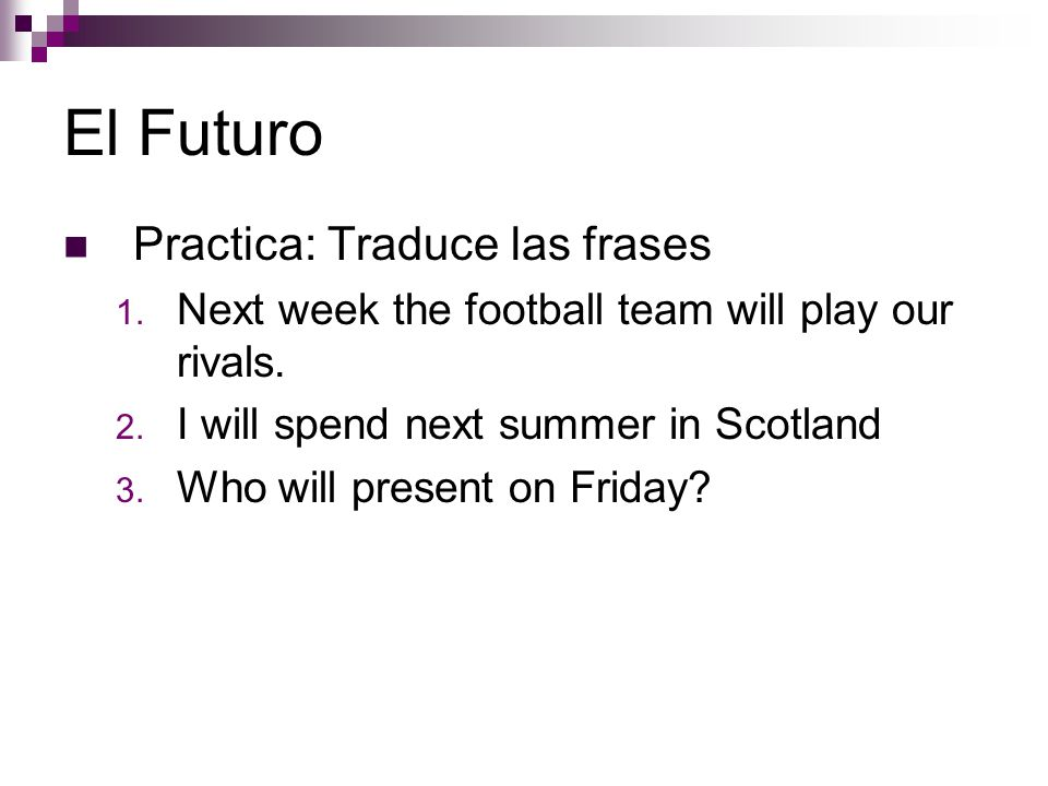 El Futuro Practica: Traduce las frases 1. Next week the football team will play our rivals.