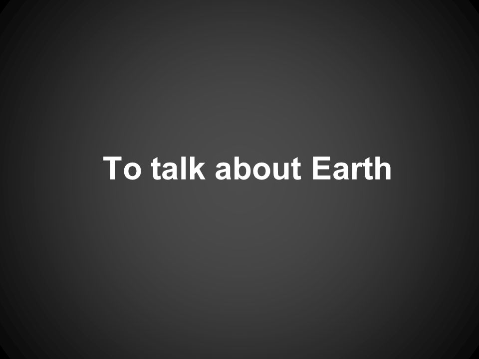 To talk about Earth
