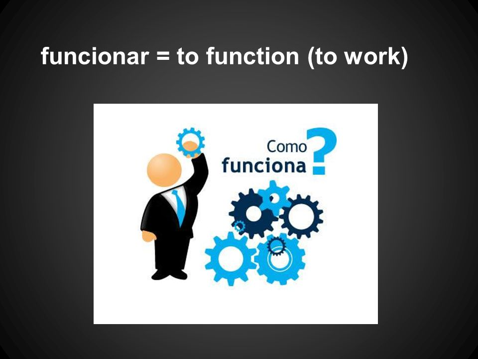 funcionar = to function (to work)