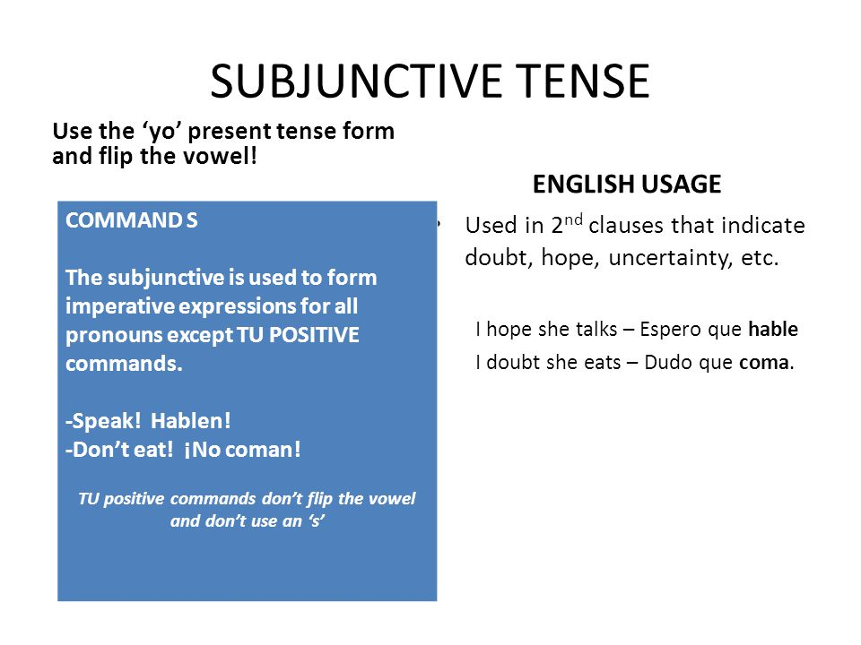 SUBJUNCTIVE TENSE Use the 'yo' present tense form and flip the vowel.