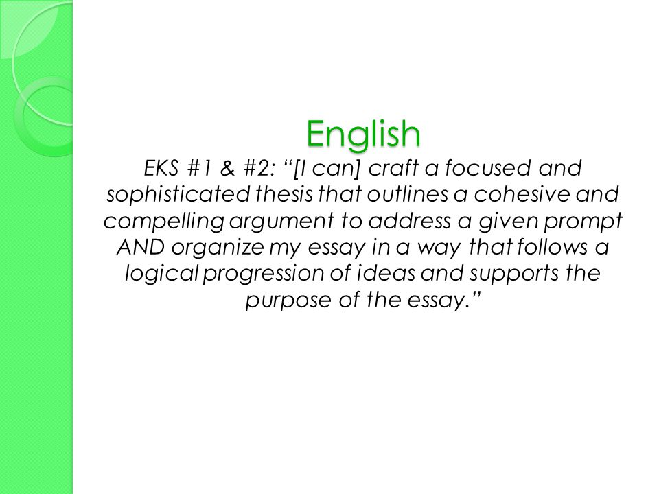 English English EKS #1 & #2: [I can] craft a focused and sophisticated thesis that outlines a cohesive and compelling argument to address a given prompt AND organize my essay in a way that follows a logical progression of ideas and supports the purpose of the essay.