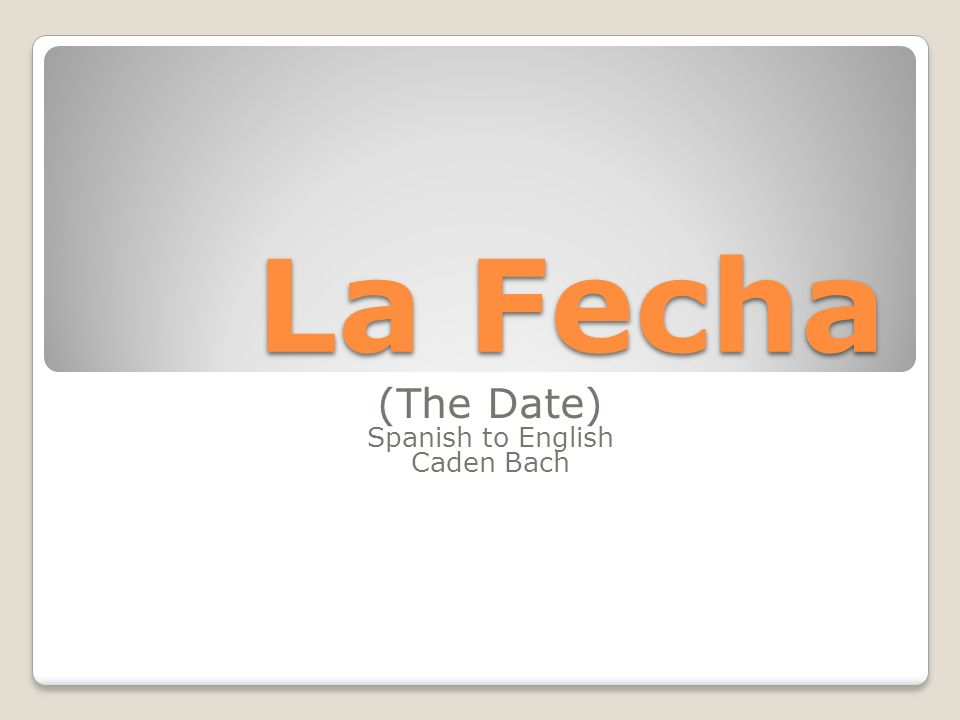 La Fecha (The Date) Spanish to English Caden Bach