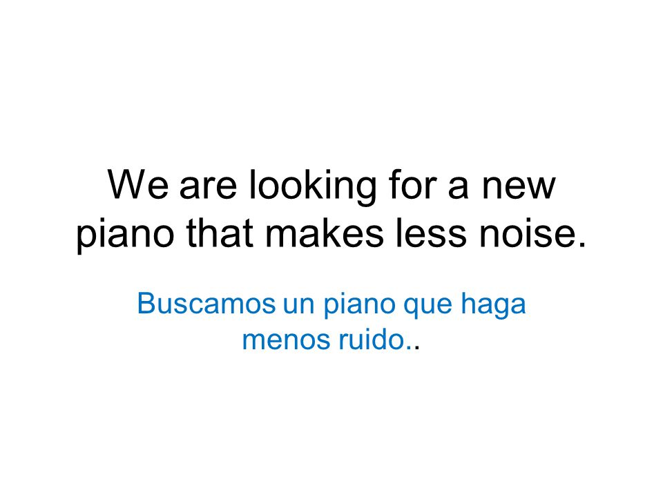 We are looking for a new piano that makes less noise. Buscamos un piano que haga menos ruido..