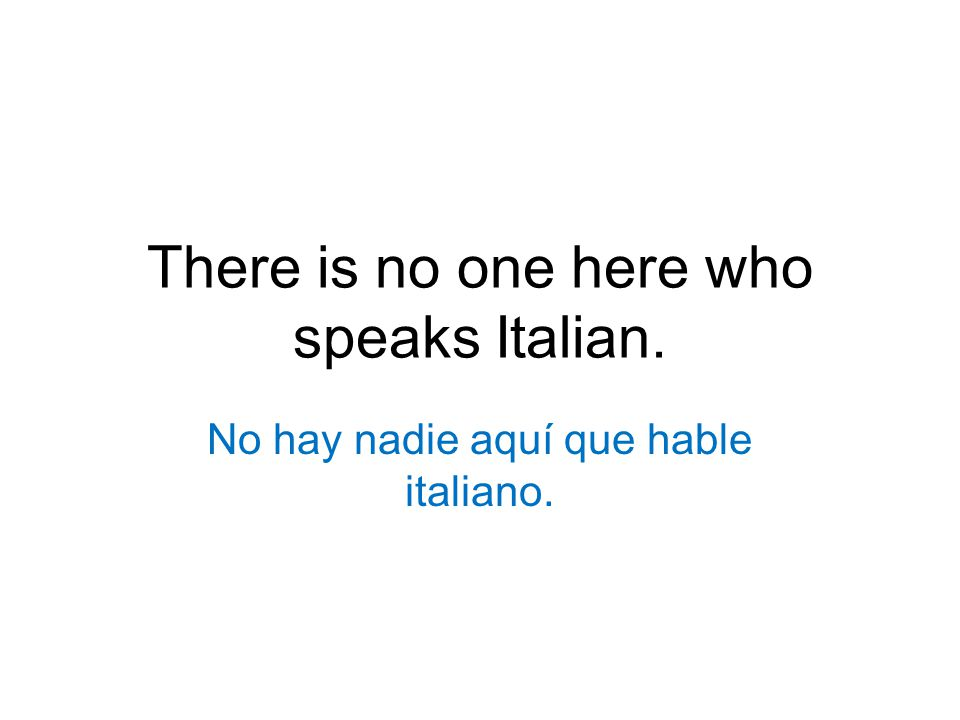 There is no one here who speaks Italian. No hay nadie aquí que hable italiano.