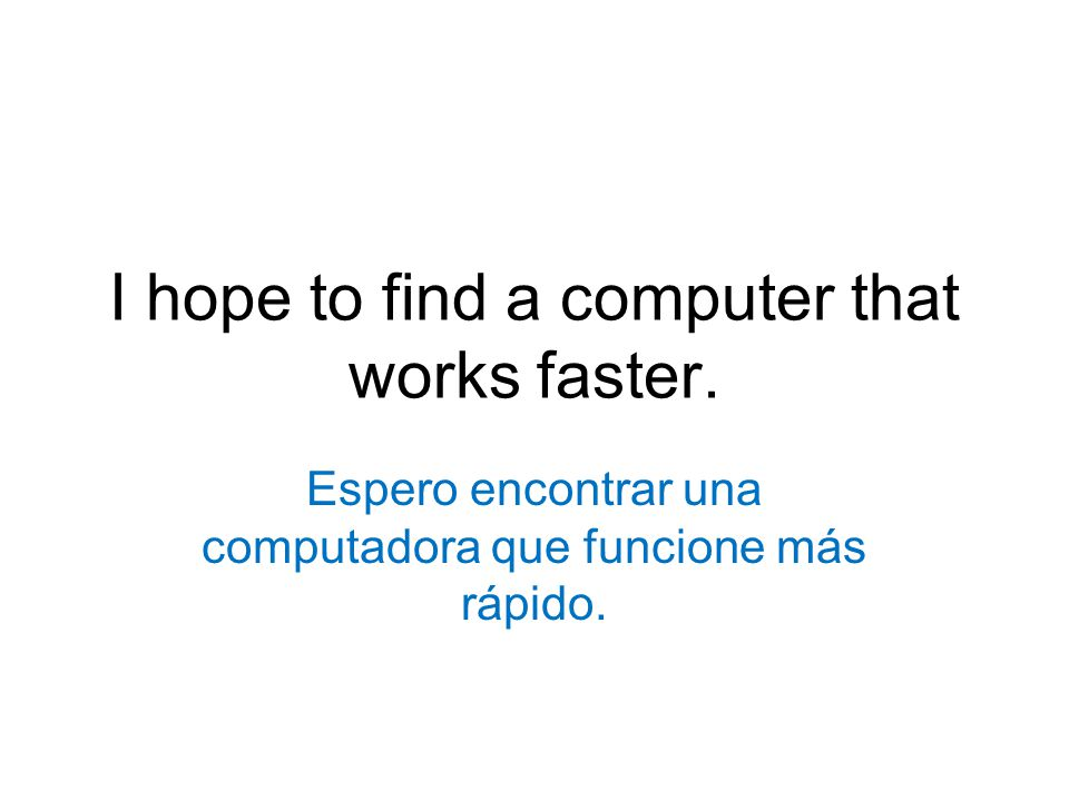 I hope to find a computer that works faster.