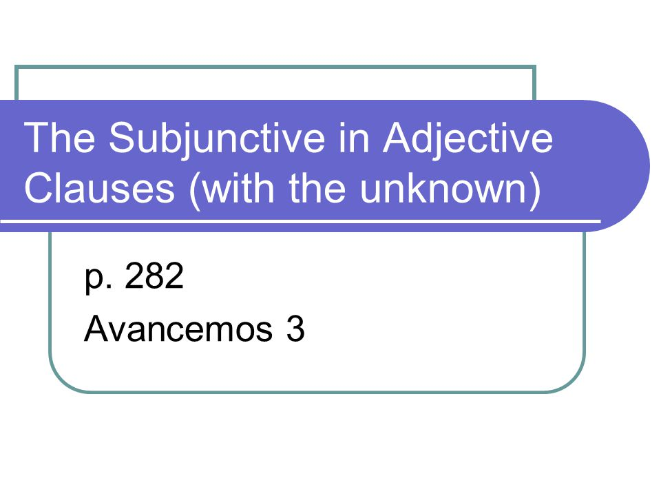 The Subjunctive in Adjective Clauses (with the unknown) p. 282 Avancemos 3