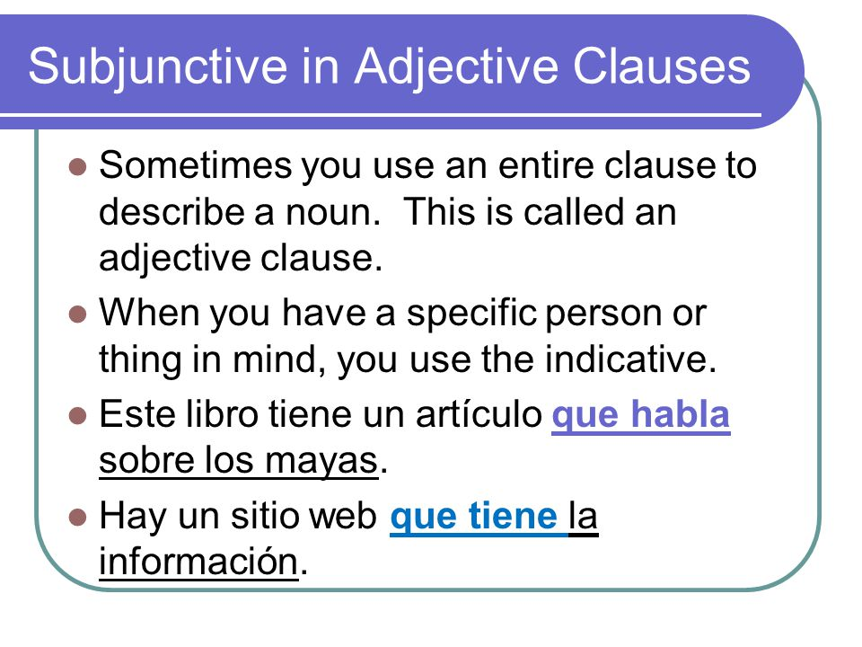 Subjunctive in Adjective Clauses Sometimes you use an entire clause to describe a noun.