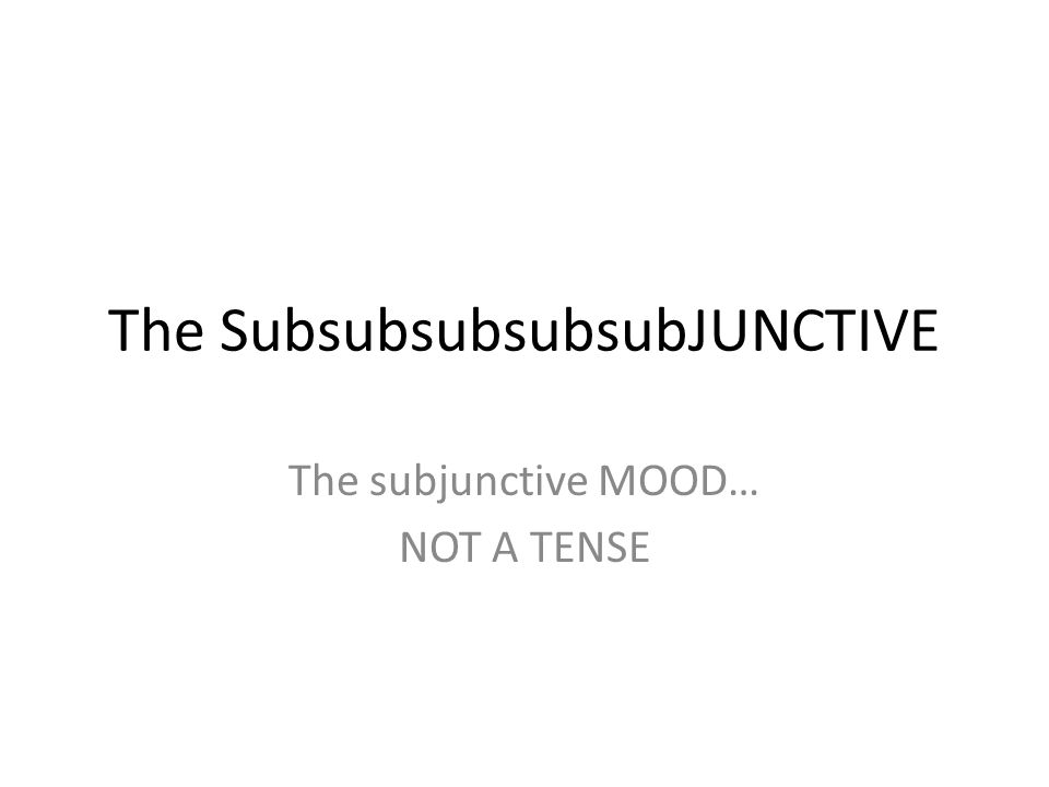 The SubsubsubsubsubJUNCTIVE The subjunctive MOOD… NOT A TENSE