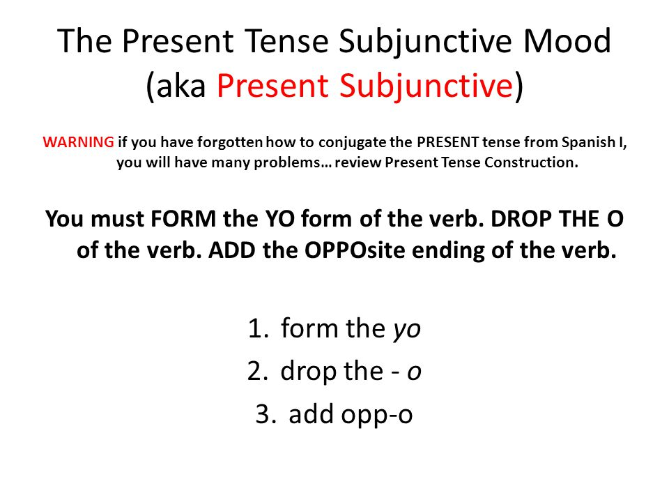 The Present Tense Subjunctive Mood (aka Present Subjunctive) WARNING if you have forgotten how to conjugate the PRESENT tense from Spanish I, you will have many problems… review Present Tense Construction.