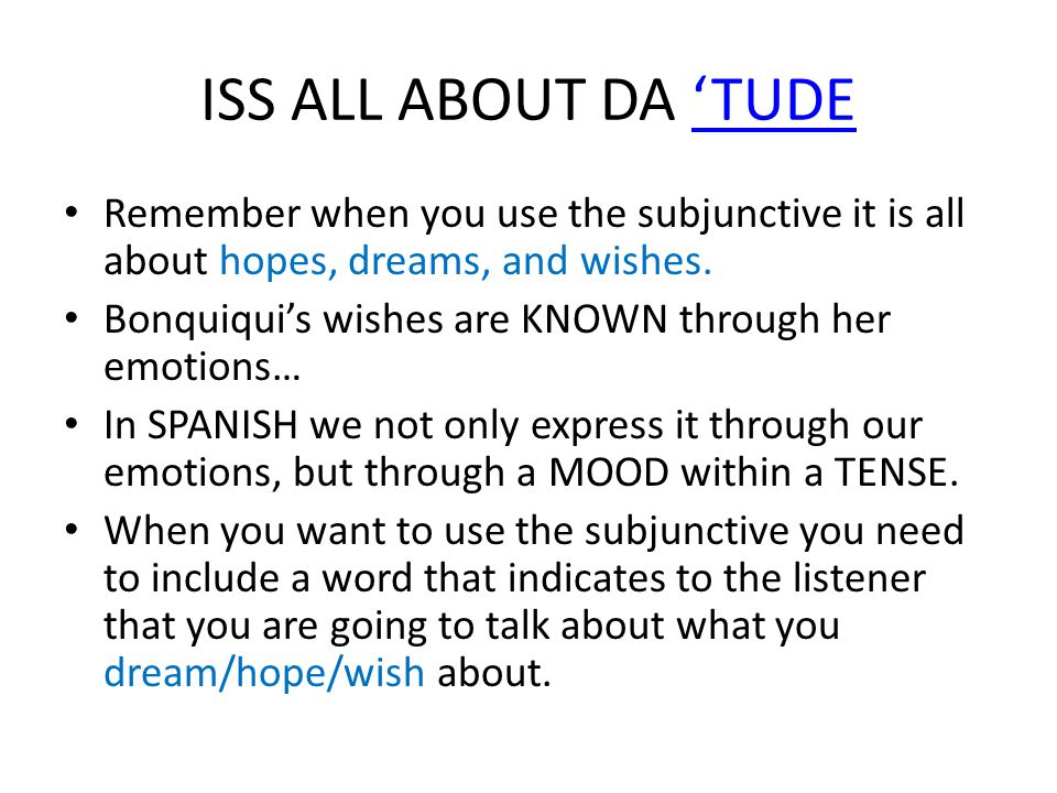 ISS ALL ABOUT DA 'TUDE'TUDE Remember when you use the subjunctive it is all about hopes, dreams, and wishes.