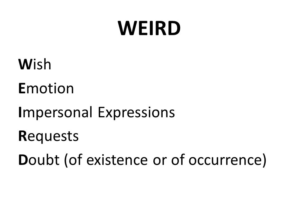 WEIRD Wish Emotion Impersonal Expressions Requests Doubt (of existence or of occurrence)