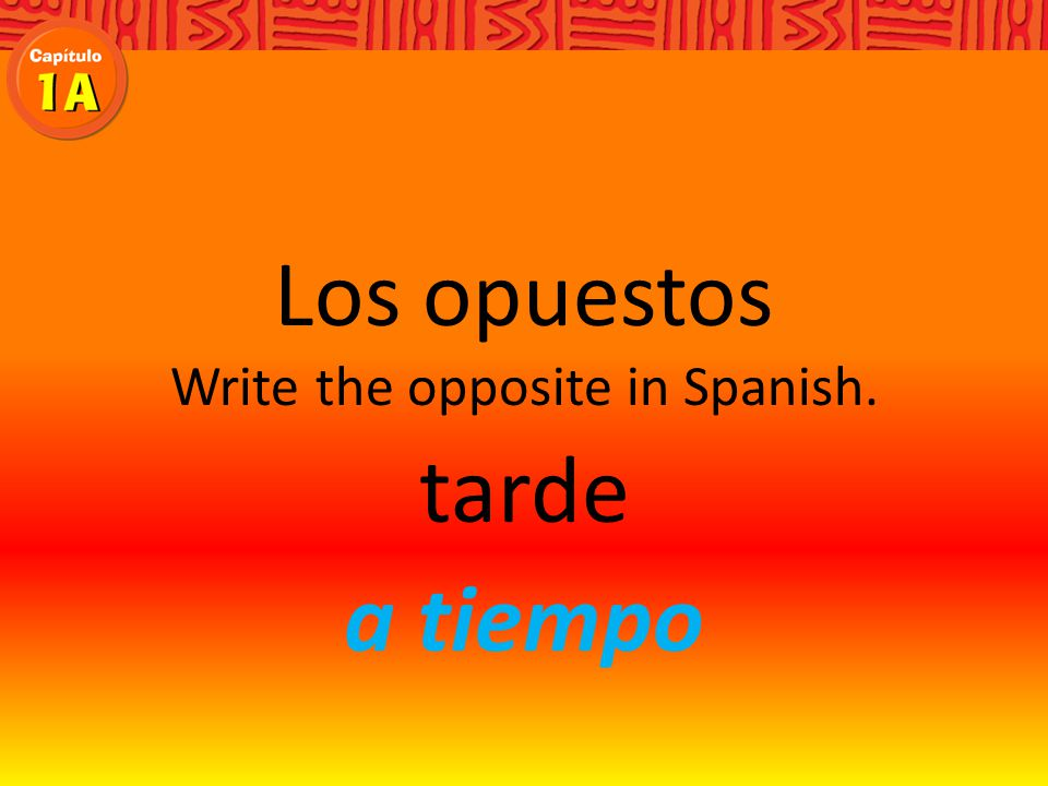 Los opuestos Write the opposite in Spanish. tarde