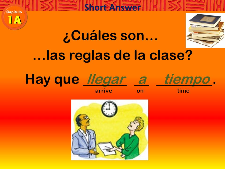 ¿Cuáles son… …las reglas de la clase Hay que. arrive on time Short Answer