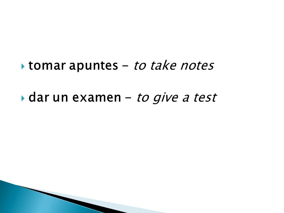  tomar apuntes - to take notes  dar un examen - to give a test