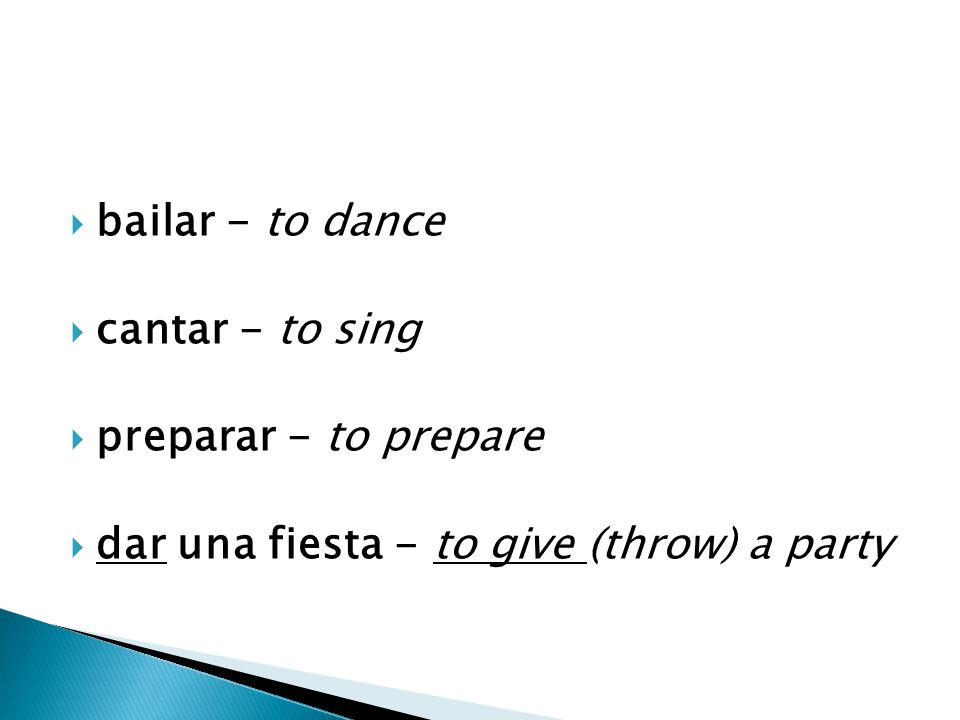  bailar - to dance  cantar - to sing  preparar - to prepare  dar una fiesta - to give (throw) a party