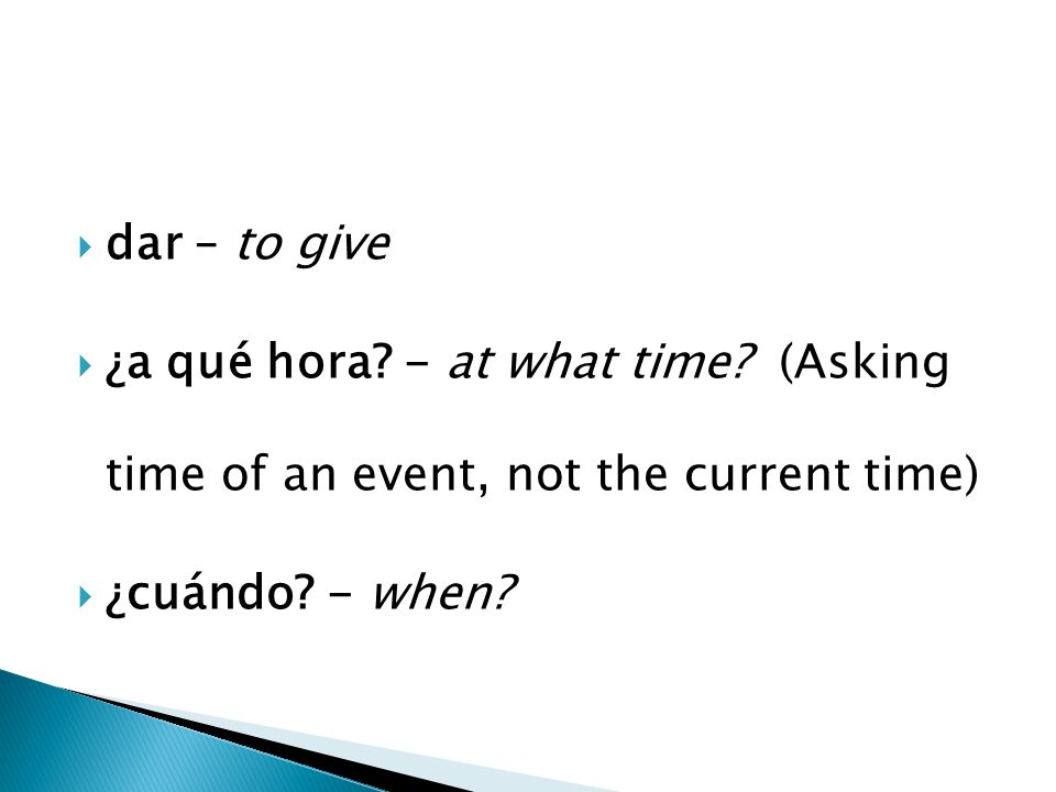  dar – to give  ¿a qué hora. - at what time.