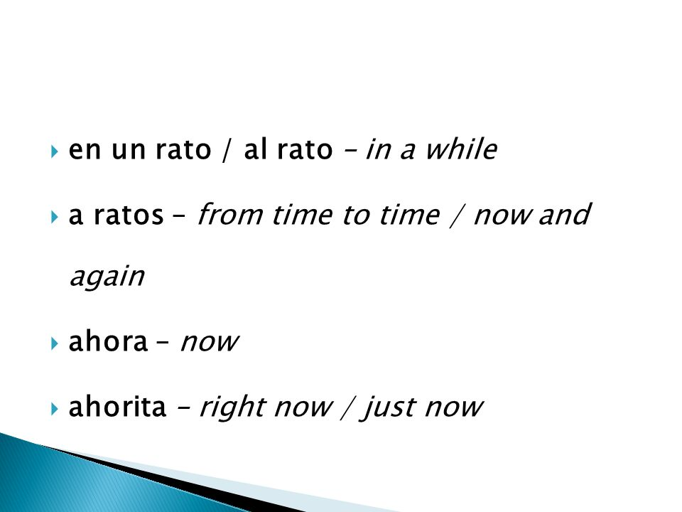  en un rato / al rato – in a while  a ratos – from time to time / now and again  ahora – now  ahorita – right now / just now