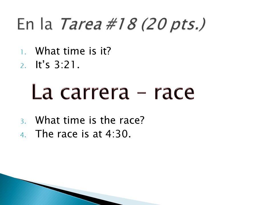 1. What time is it 2. It's 3:21. 3. What time is the race 4. The race is at 4:30.