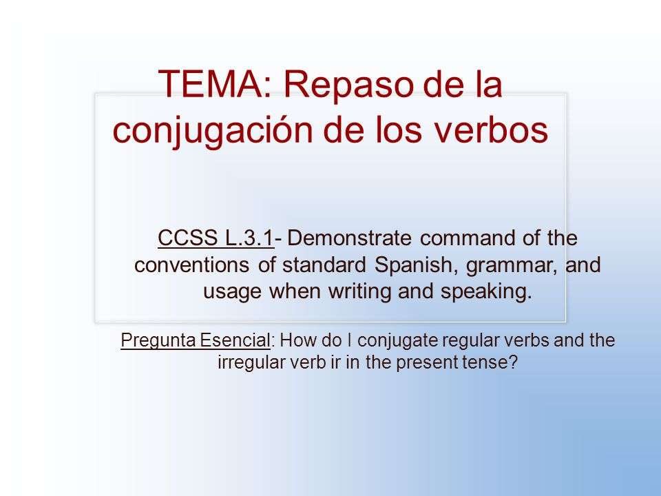 TEMA: Repaso de la conjugación de los verbos CCSS L.3.1- Demonstrate command of the conventions of standard Spanish, grammar, and usage when writing and speaking.
