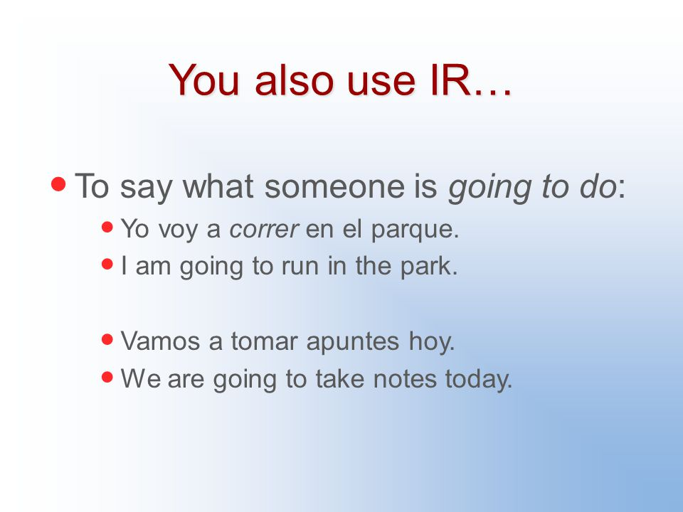 You also use IR… To say what someone is going to do: Yo voy a correr en el parque.