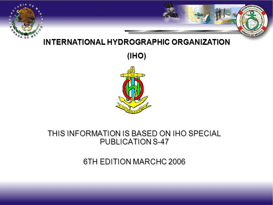 THIS INFORMATION IS BASED ON IHO SPECIAL PUBLICATION S-47 6TH EDITION MARCHC 2006 INTERNATIONAL HYDROGRAPHIC ORGANIZATION (IHO)