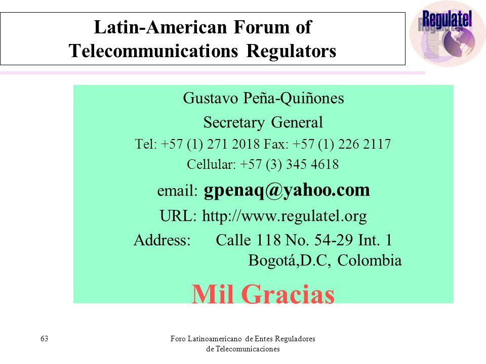 63Foro Latinoamericano de Entes Reguladores de Telecomunicaciones Latin-American Forum of Telecommunications Regulators Gustavo Peña-Quiñones Secretary General Tel: +57 (1) 271 2018 Fax: +57 (1) 226 2117 Cellular: +57 (3) 345 4618 email: gpenaq@yahoo.com URL: http://www.regulatel.org Address: Calle 118 No.