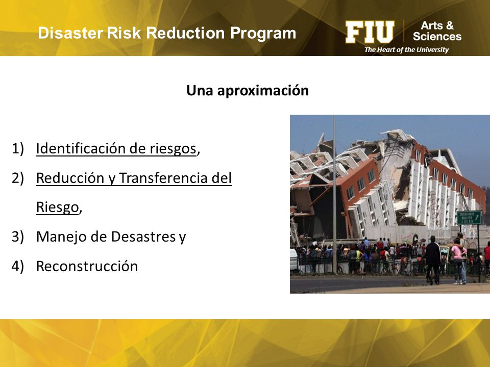 Disaster Risk Reduction Program 1)Identificación de riesgos, 2)Reducción y Transferencia del Riesgo, 3)Manejo de Desastres y 4)Reconstrucción Una aproximación The Heart of the University