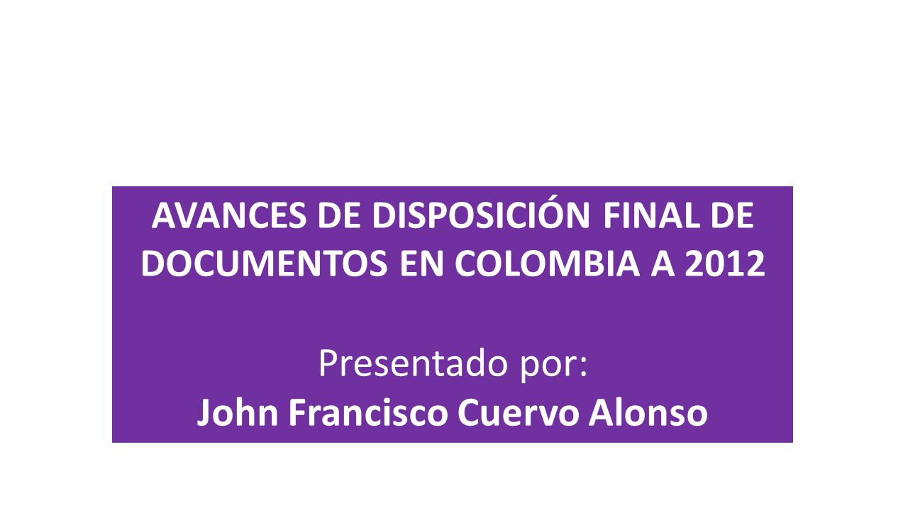 AVANCES DE DISPOSICIÓN FINAL DE DOCUMENTOS EN COLOMBIA A 2012 Presentado por: John Francisco Cuervo Alonso