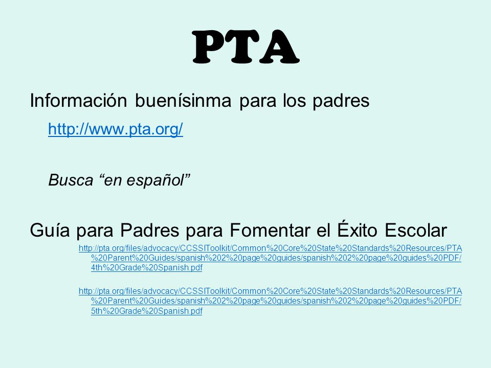 PTA Información buenísinma para los padres http://www.pta.org/ Busca en español Guía para Padres para Fomentar el Éxito Escolar http://pta.org/files/advocacy/CCSSIToolkit/Common%20Core%20State%20Standards%20Resources/PTA %20Parent%20Guides/spanish%202%20page%20guides/spanish%202%20page%20guides%20PDF/ 4th%20Grade%20Spanish.pdf http://pta.org/files/advocacy/CCSSIToolkit/Common%20Core%20State%20Standards%20Resources/PTA %20Parent%20Guides/spanish%202%20page%20guides/spanish%202%20page%20guides%20PDF/ 5th%20Grade%20Spanish.pdf