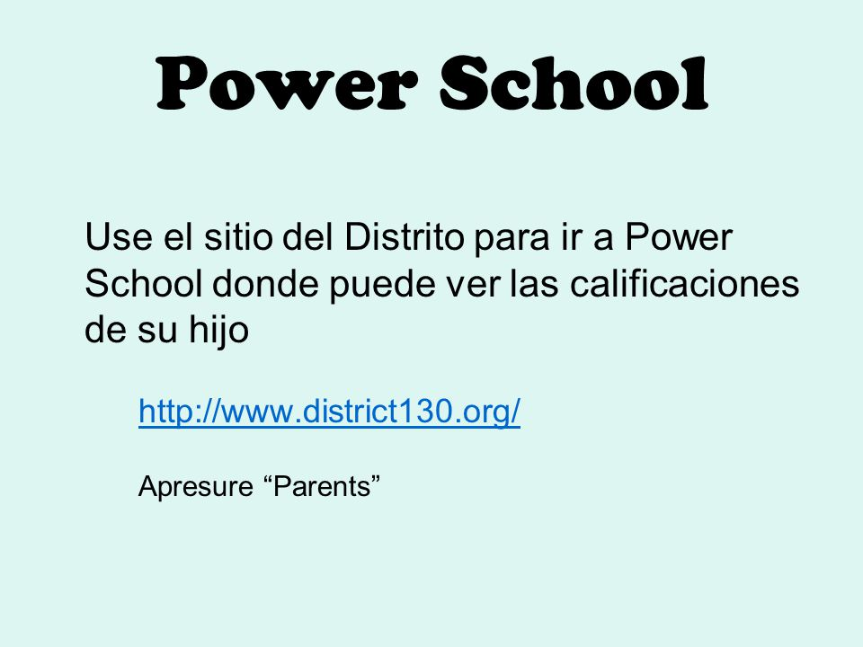 Power School Use el sitio del Distrito para ir a Power School donde puede ver las calificaciones de su hijo http://www.district130.org/ Apresure Parents
