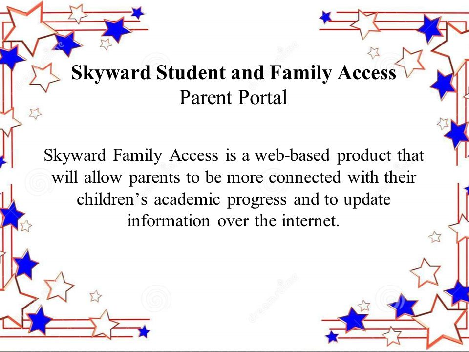 Skyward Student and Family Access Parent Portal Skyward Family Access is a web-based product that will allow parents to be more connected with their children's academic progress and to update information over the internet.