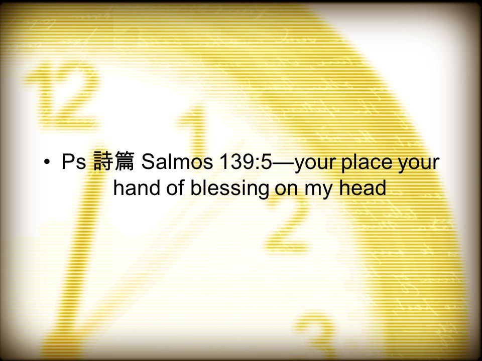 Ps 詩篇 Salmos 139:5—your place your hand of blessing on my head