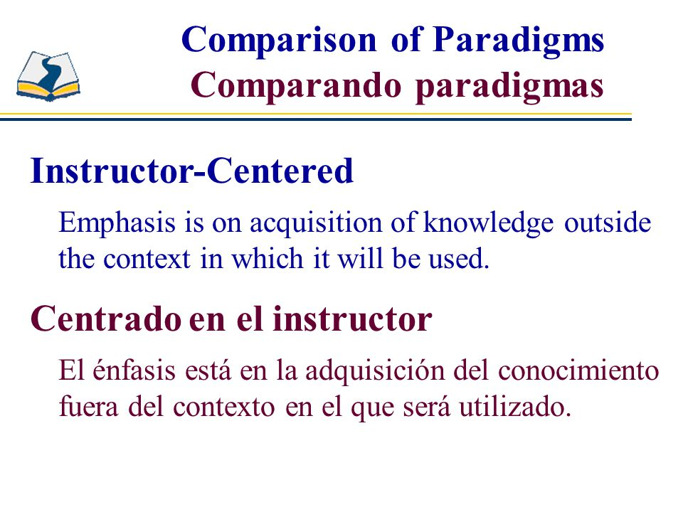 Instructor-Centered Emphasis is on acquisition of knowledge outside the context in which it will be used.