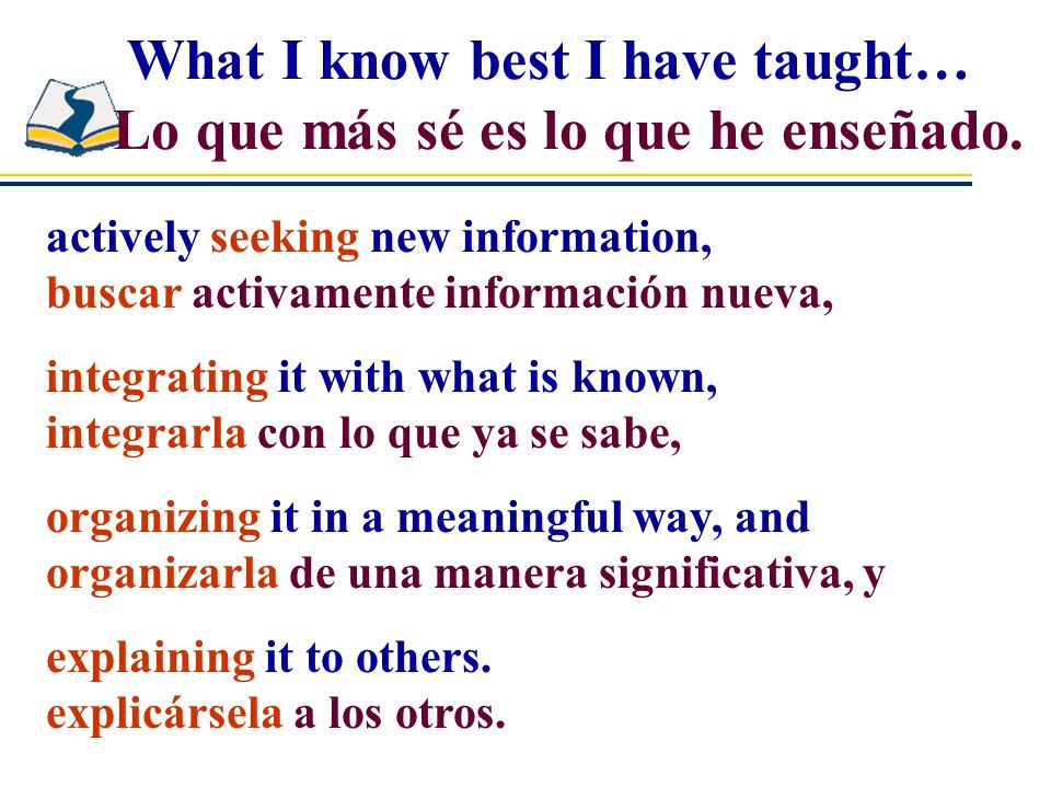 actively seeking new information, buscar activamente información nueva, What I know best I have taught… Lo que más sé es lo que he enseñado.