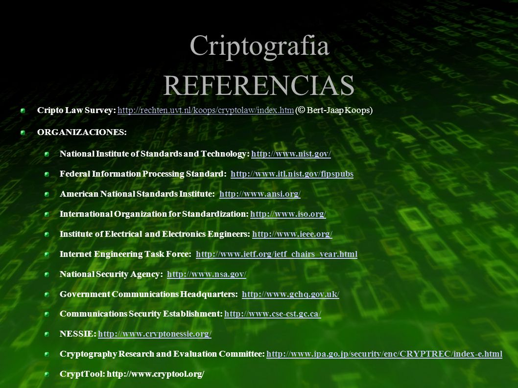 Criptografia REFERENCIAS Cripto Law Survey: http://rechten.uvt.nl/koops/cryptolaw/index.htm ( © Bert-Jaap Koops)http://rechten.uvt.nl/koops/cryptolaw/index.htm ORGANIZACIONES: National Institute of Standards and Technology: http://www.nist.gov/http://www.nist.gov/ Federal Information Processing Standard: http://www.itl.nist.gov/fipspubshttp://www.itl.nist.gov/fipspubs American National Standards Institute: http://www.ansi.org/http://www.ansi.org/ International Organization for Standardization: http://www.iso.org/http://www.iso.org/ Institute of Electrical and Electronics Engineers: http://www.ieee.org/http://www.ieee.org/ Internet Engineering Task Force: http://www.ietf.org/ietf_chairs_year.htmlhttp://www.ietf.org/ietf_chairs_year.html National Security Agency: http://www.nsa.gov/http://www.nsa.gov/ Government Communications Headquarters: http://www.gchq.gov.uk/http://www.gchq.gov.uk/ Communications Security Establishment: http://www.cse-cst.gc.ca/http://www.cse-cst.gc.ca/ NESSIE: http://www.cryptonessie.org/http://www.cryptonessie.org/ Cryptography Research and Evaluation Committee: http://www.ipa.go.jp/security/enc/CRYPTREC/index-e.htmlhttp://www.ipa.go.jp/security/enc/CRYPTREC/index-e.html CryptTool: http://www.cryptool.org/