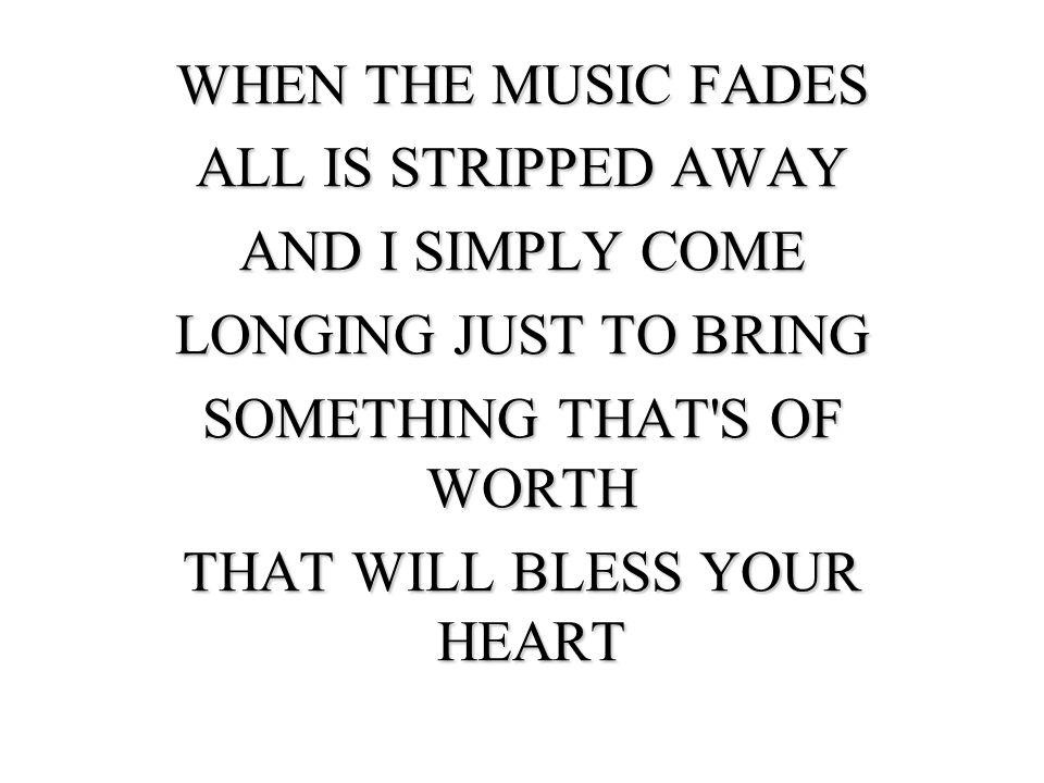 WHEN THE MUSIC FADES ALL IS STRIPPED AWAY AND I SIMPLY COME LONGING JUST TO BRING SOMETHING THAT S OF WORTH THAT WILL BLESS YOUR HEART
