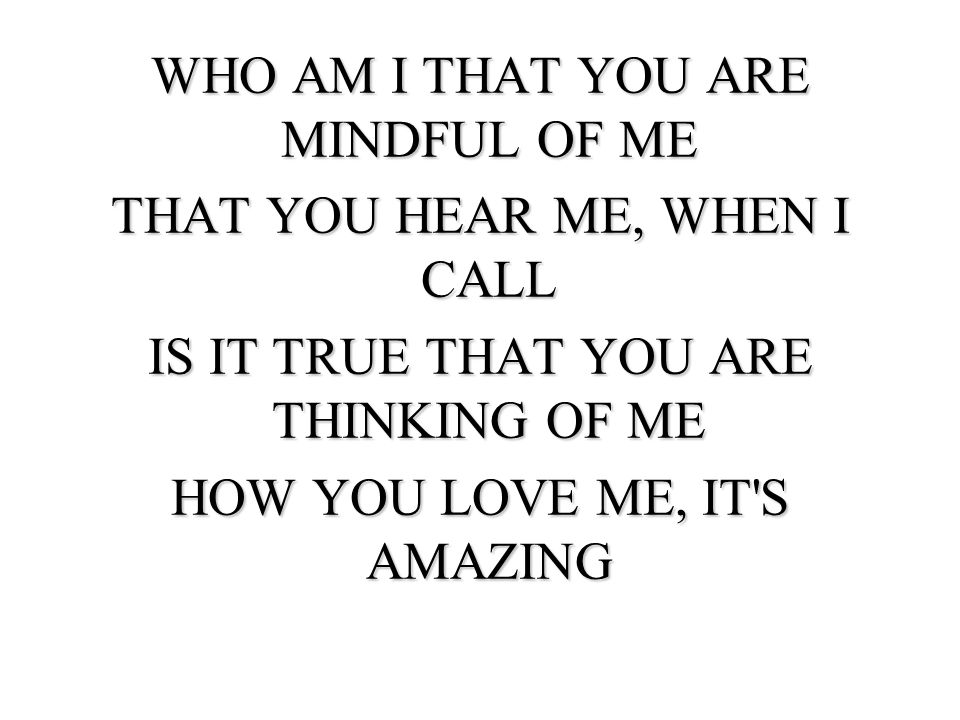 WHO AM I THAT YOU ARE MINDFUL OF ME THAT YOU HEAR ME, WHEN I CALL IS IT TRUE THAT YOU ARE THINKING OF ME HOW YOU LOVE ME, IT S AMAZING