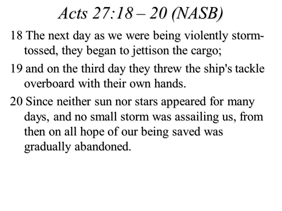 Acts 27:18 – 20 (NASB) 18 The next day as we were being violently storm- tossed, they began to jettison the cargo; 19 and on the third day they threw the ship s tackle overboard with their own hands.