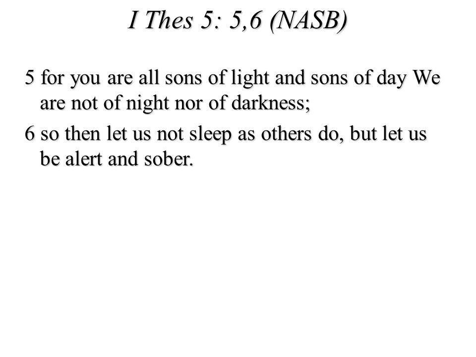 I Thes 5: 5,6 (NASB) 5 for you are all sons of light and sons of day We are not of night nor of darkness; 6 so then let us not sleep as others do, but let us be alert and sober.