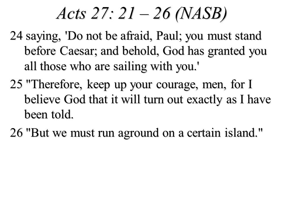 Acts 27: 21 – 26 (NASB) 24 saying, Do not be afraid, Paul; you must stand before Caesar; and behold, God has granted you all those who are sailing with you. 25 Therefore, keep up your courage, men, for I believe God that it will turn out exactly as I have been told.