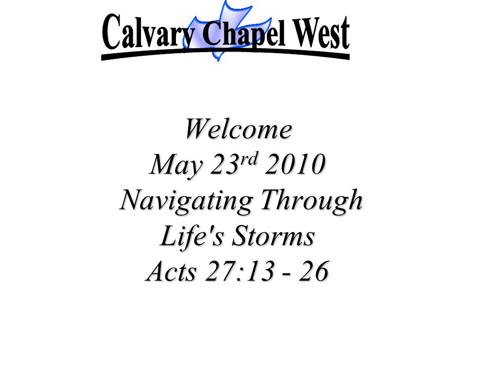 Welcome May 23 rd 2010 Navigating Through Life s Storms Acts 27:13 - 26