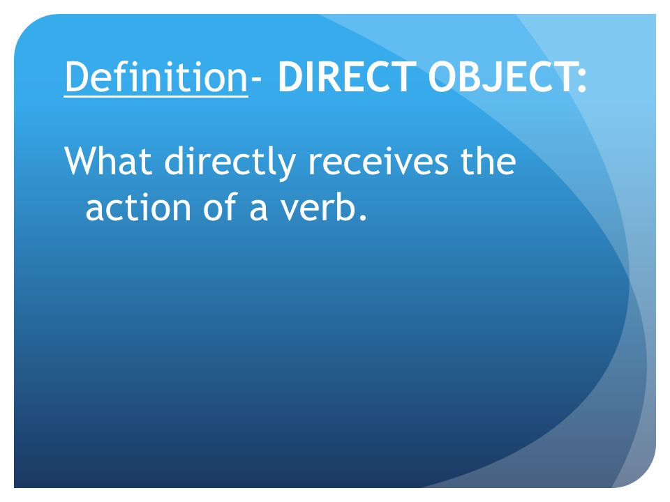 Definition- DIRECT OBJECT: What directly receives the action of a verb.
