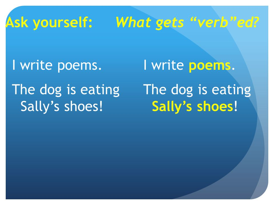 Ask yourself:What gets verb ed. I write poems. The dog is eating Sally's shoes.