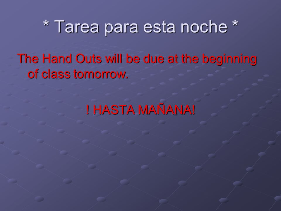 * Tarea para esta noche * The Hand Outs will be due at the beginning of class tomorrow.
