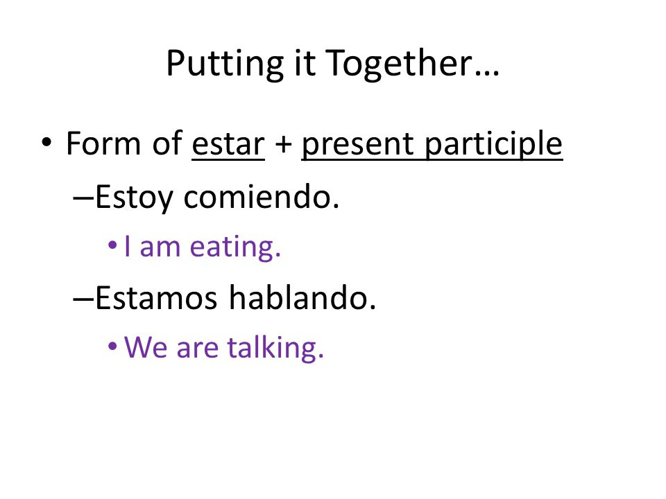 Putting it Together… Form of estar + present participle – Estoy comiendo.