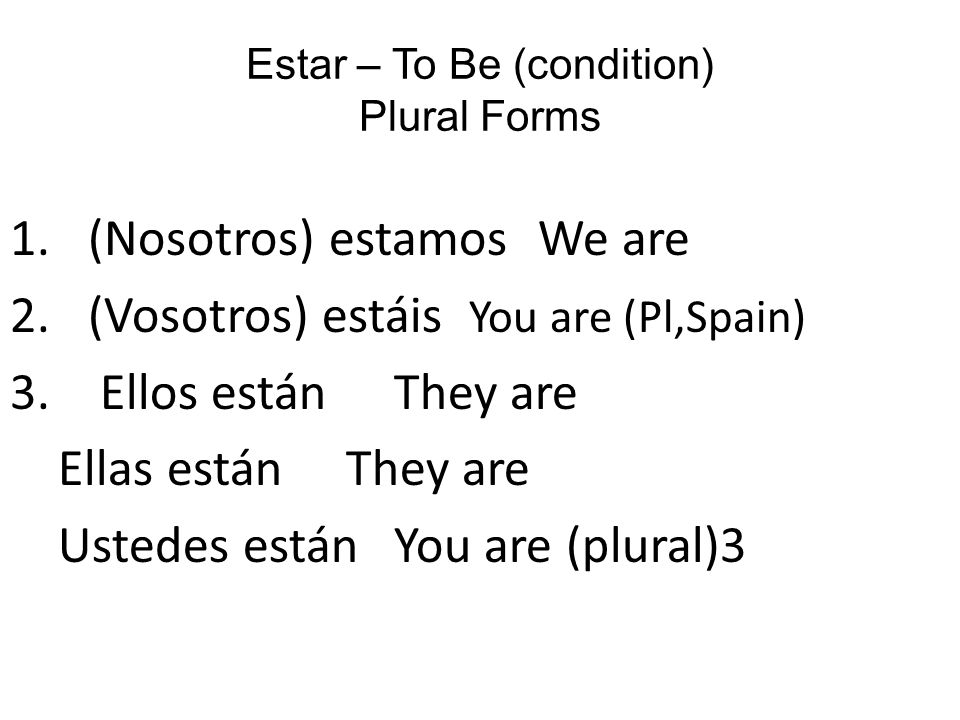 Estar – To Be (condition) Plural Forms 1.(Nosotros) estamos We are 2.(Vosotros) estáis You are (Pl,Spain) 3.