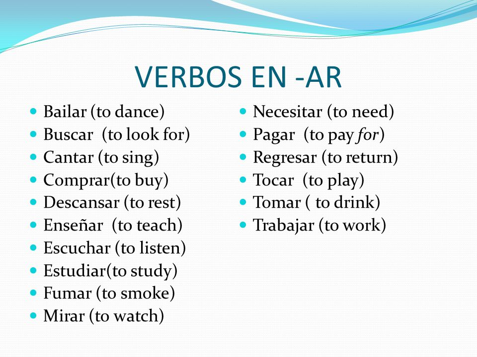 VERBOS EN -AR Bailar (to dance) Buscar (to look for) Cantar (to sing) Comprar(to buy) Descansar (to rest) Enseñar (to teach) Escuchar (to listen) Estudiar(to study) Fumar (to smoke) Mirar (to watch) Necesitar (to need) Pagar (to pay for) Regresar (to return) Tocar (to play) Tomar ( to drink) Trabajar (to work)